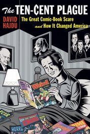 """The Ten-Cent Plague: The Great Comic-Book Scare and How It Changed America"" by David Hajdu"
