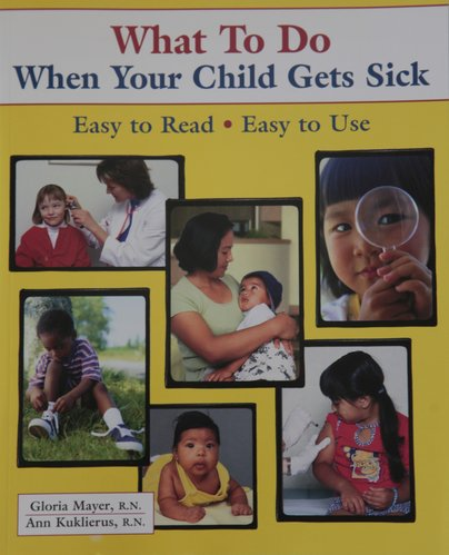 """What To Do When Your Child Gets Sick"" was written by two registered nurses and reviewed by doctors and nurses trained in caring for children."
