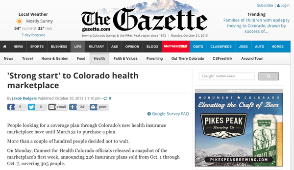 A story praising the 'strong start' to Colorado's state-based insurance marketplace, published Sunday Oct. 20 by The Gazette based in Colorado Springs. By contrast, the launch of the federal insurance marketplace — which serves states that opted not to run their own, including Kansas — has been beset by problems.